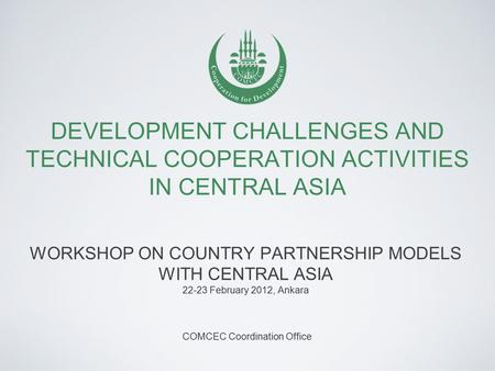 DEVELOPMENT CHALLENGES AND TECHNICAL COOPERATION ACTIVITIES IN CENTRAL ASIA WORKSHOP ON COUNTRY PARTNERSHIP MODELS WITH CENTRAL ASIA 22-23 February 2012,