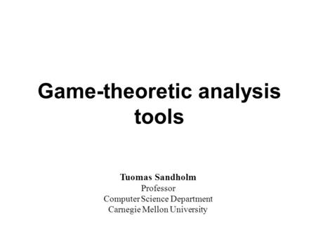 Game-theoretic analysis tools Tuomas Sandholm Professor Computer Science Department Carnegie Mellon University.