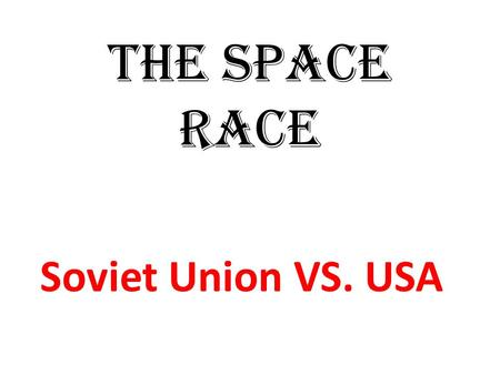 The Space Race Soviet Union VS. USA.