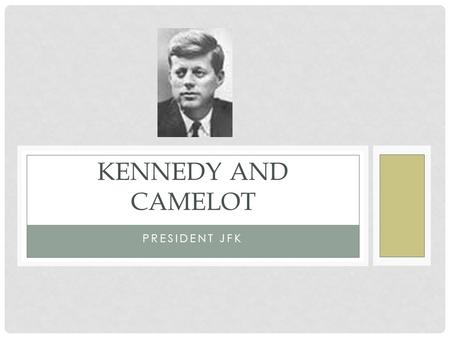 PRESIDENT JFK KENNEDY AND CAMELOT. BEGINNINGS OF POLITICAL DYNASTY Kennedy's from Massachusetts Influenced by FDR Earned money in liquor industry Joseph.