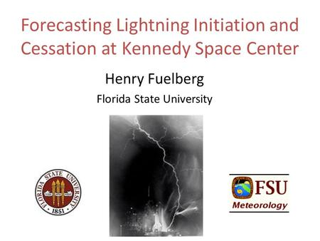 Forecasting Lightning Initiation and Cessation at Kennedy Space Center Henry Fuelberg Florida State University.