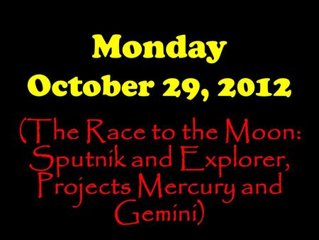 Monday October 29, 2012 (The Race to the Moon: Sputnik and Explorer, Projects Mercury and Gemini)