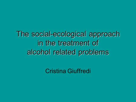 The social-ecological approach in the treatment of alcohol related problems Cristina Giuffredi.