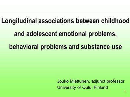 1 Longitudinal associations between childhood and adolescent emotional problems, behavioral problems and substance use Jouko Miettunen, adjunct professor.