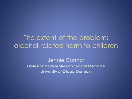 The extent of the problem: alcohol-related harm to children Jennie Connor Professor of Preventive and Social Medicine University of Otago, Dunedin.