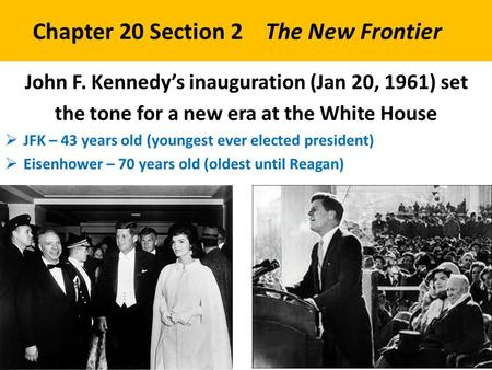Chapter 20 Section 2 The New Frontier John F. Kennedy's inauguration (Jan 20, 1961) set the tone for a new era at the White House  JFK – 43 years old.