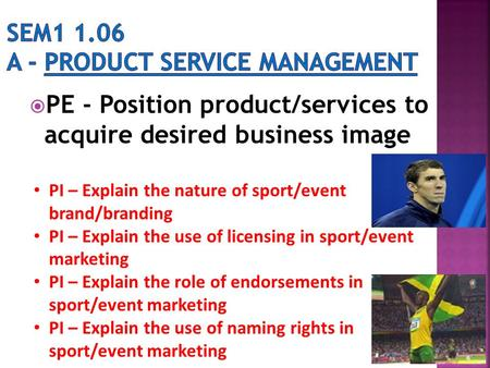  PE - Position product/services to acquire desired business image PI – Explain the nature of sport/event brand/branding PI – Explain the use of licensing.