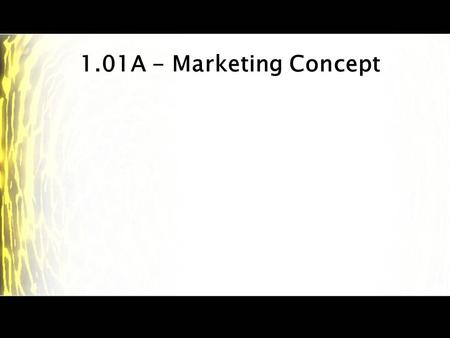 1.01A - Marketing Concept. Marketing – Definitions The process of developing, promoting, pricing, selling, and distributing products to satisfy customer's.