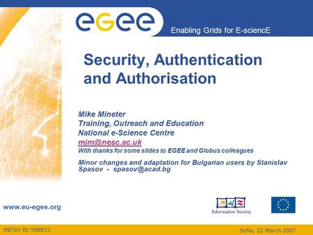 INFSO-RI-508833 Enabling Grids for E-sciencE www.eu-egee.org Sofia, 22 March 2007 Security, Authentication and Authorisation Mike Mineter Training, Outreach.