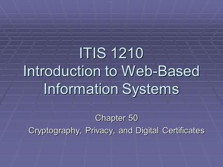 ITIS 1210 Introduction to Web-Based Information Systems Chapter 50 Cryptography, Privacy, and Digital Certificates.