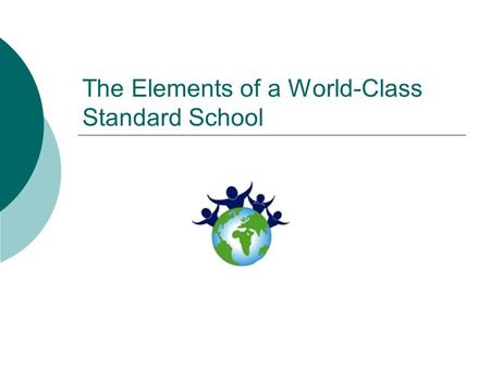 The Elements of a World-Class Standard School. Characteristics of a world-class standard  Compared with the quality of world's context, the school should.