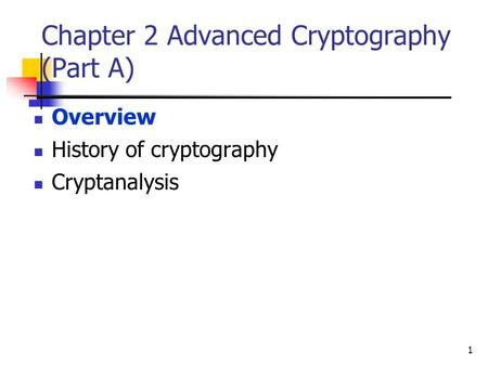 1 Chapter 2 Advanced Cryptography (Part A) Overview History of cryptography Cryptanalysis.