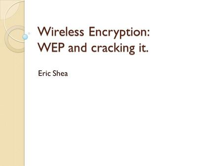 Wireless Encryption: WEP and cracking it. Eric Shea.