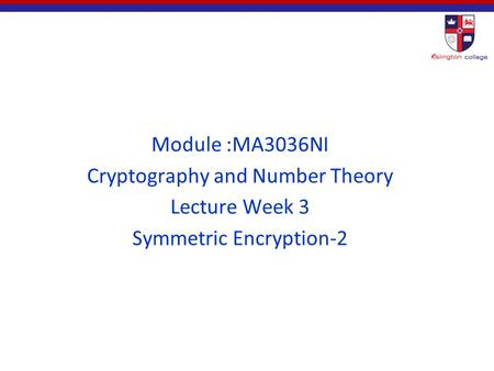 Module :MA3036NI Cryptography and Number Theory Lecture Week 3 Symmetric Encryption-2.