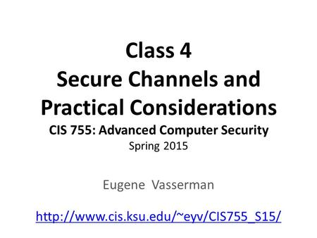 Class 4 Secure Channels and Practical Considerations CIS 755: Advanced Computer Security Spring 2015 Eugene Vasserman