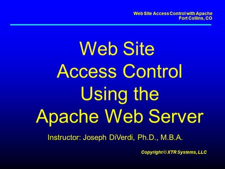 Web Site Access Control with Apache Fort Collins, CO Copyright © XTR Systems, LLC Web Site Access Control Using the Apache Web Server Instructor: Joseph.
