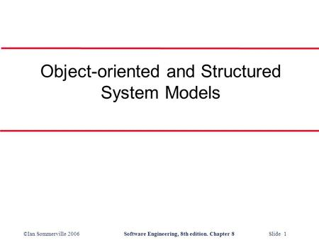 ©Ian Sommerville 2006Software Engineering, 8th edition. Chapter 8 Slide 1 Object-oriented and Structured System Models.