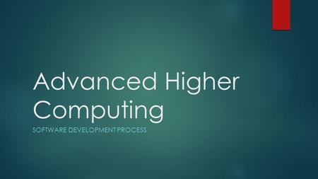 Advanced Higher Computing SOFTWARE DEVELOPMENT PROCESS.