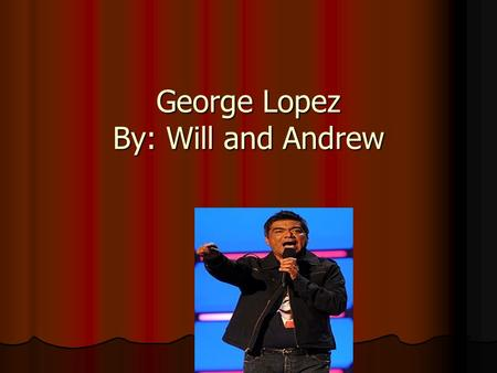 George Lopez By: Will and Andrew. Birth date and place He was born on April 23, 1961 He was born on April 23, 1961 He was born in Mission Hills, California.