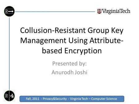Fall, 2011 - Privacy&Security - Virginia Tech – Computer Science Click to edit Master title style Collusion-Resistant Group Key Management Using Attribute-