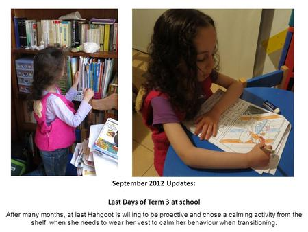 September 2012 Updates: Last Days of Term 3 at school After many months, at last Hahgoot is willing to be proactive and chose a calming activity from the.