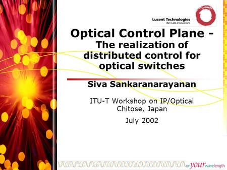 Optical Control Plane - The realization of distributed control for optical switches Siva Sankaranarayanan ITU-T Workshop on IP/Optical Chitose, Japan July.