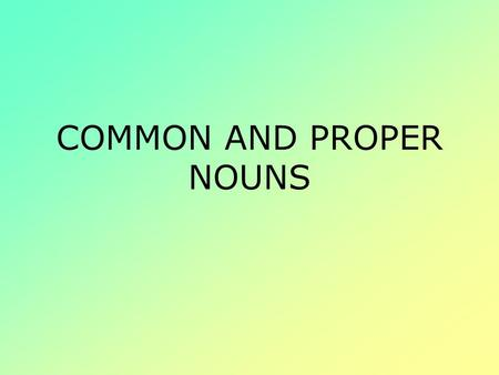 COMMON AND PROPER NOUNS. Noun A noun is a word or word group that is used to name a person, place, thing, or idea.