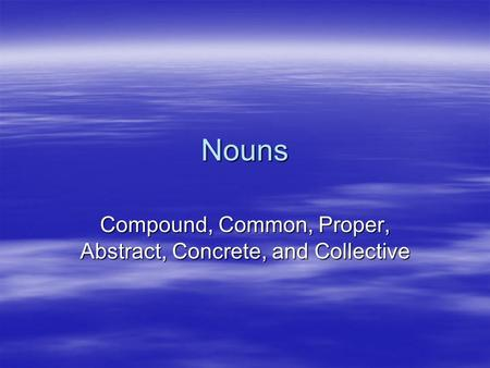 Nouns Compound, Common, Proper, Abstract, Concrete, and Collective.