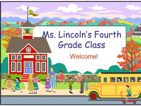 Ms. Lincoln's Fourth Grade Class Welcome!. Welcome to Fourth Grade!  Thank you for coming!!  If you have any questions during my presentation, please.