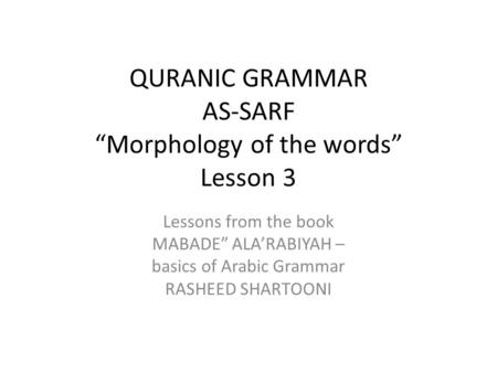 "QURANIC GRAMMAR AS-SARF ""Morphology of the words"" Lesson 3 Lessons from the book MABADE"" ALA'RABIYAH – basics of Arabic Grammar RASHEED SHARTOONI."
