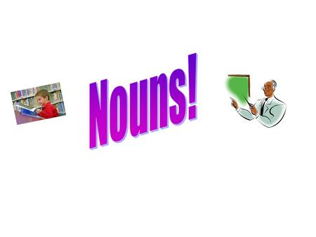Nouns are words that name persons, places, things, or ideas. RULEEXAMPLE >A Common Noun names any >Student, school, chalkboard Person, place, thing, or.