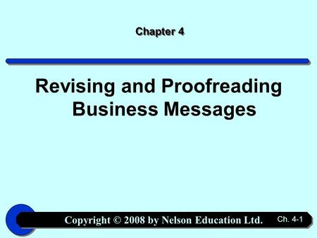 Copyright © 2008 by Nelson Education Ltd. Ch. 4-1 Chapter 4 Revising and Proofreading Business Messages.