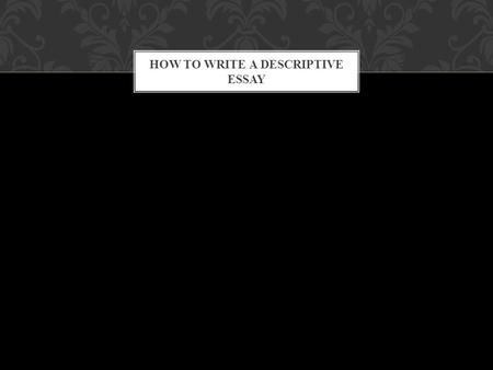 HOW TO WRITE A DESCRIPTIVE ESSAY. A person A place A memory A experience A object WHAT DO YOU WANT TO DESCRIBE?