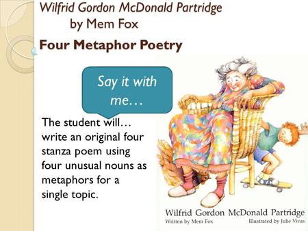 The student will… write an original four stanza poem using four unusual nouns as metaphors for a single topic. Wilfrid Gordon McDonald Partridge by Mem.