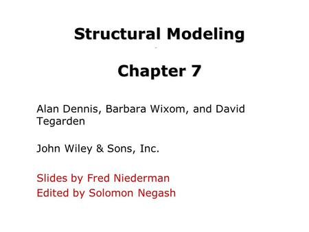Structural Modeling Chapter 7 Alan Dennis, Barbara Wixom, and David Tegarden John Wiley & Sons, Inc. Slides by Fred Niederman Edited by Solomon Negash.