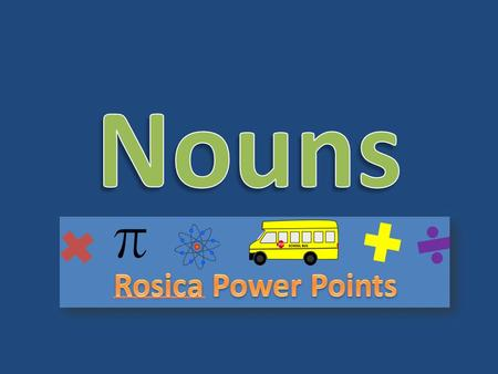 Nouns A noun is any person, place, thing, or idea. – Person: Ed, Mom, Mrs. Johnson – Place: Bowling alley, Park, Shoe store – Thing: Cat, Pencil, Toy.