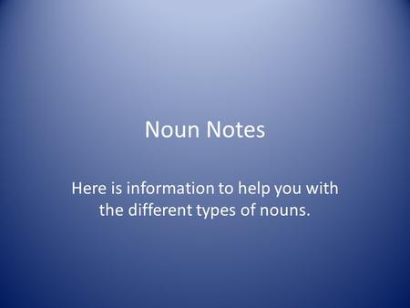 Noun Notes Here is information to help you with the different types of nouns.