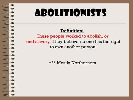 Abolitionists Definition: These people worked to abolish, or end slavery. They believe no one has the right to own another person. *** Mostly Northerners.