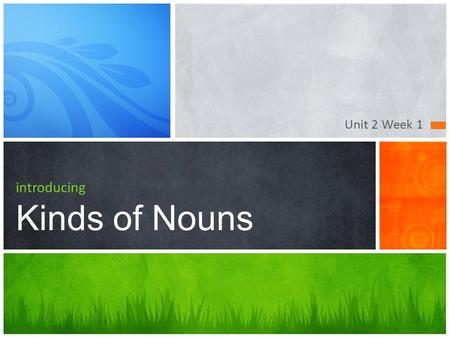 Unit 2 Week 1 introducing Kinds of Nouns. Common and Proper Nouns.