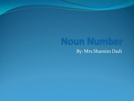 By: Mrs.Shamim Dadi. Name Of Teacher:Shamim Dadi. Subject : English Syndicate II. Book : Essential English Grammar Unit: 1. Topic: Noun Number. Previous.