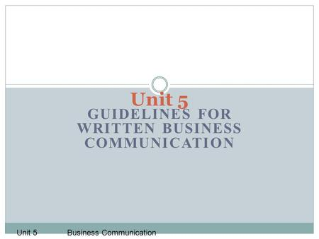 GUIDELINES FOR WRITTEN BUSINESS COMMUNICATION Unit 5 Business Communication.