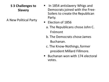 S 3 Challenges to Slavery  In 1854 antislavery Whigs and Democrats joined with the Free- Soilers to create the Republican Party.  Election of 1856 a.