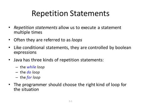 5-1 Repetition Statements Repetition statements allow us to execute a statement multiple times Often they are referred to as loops Like conditional statements,