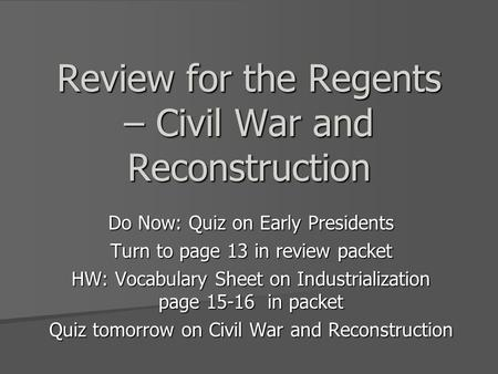 Review for the Regents – Civil War and Reconstruction Do Now: Quiz on Early Presidents Turn to page 13 in review packet HW: Vocabulary Sheet on Industrialization.