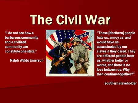 "The Civil War ""I do not see how a barbarous community and a civilized community can constitute one state."" Ralph Waldo Emerson ""These [Northern] people."
