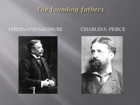 FERDINAND SAUSSURE CHARLES S. PEIRCE.  Signifier and signified are inseparable  Mental concepts cannot exist if they are not bound to a sound- image.