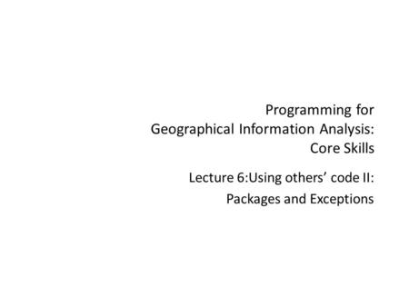 Programming for Geographical Information Analysis: Core Skills Lecture 6:Using others' code II: Packages and Exceptions.