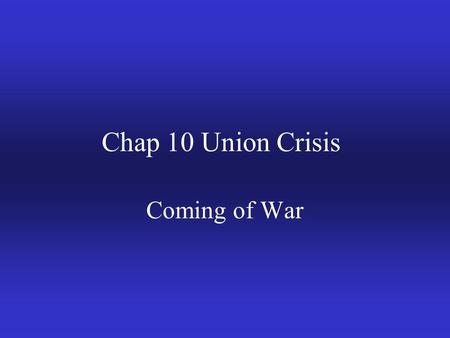 Chap 10 Union Crisis Coming of War. I. Growing Slavery issue (Fights in Congress) a.Compromise of 1820 (Keep balance) b. Wilmot Proviso of 1846 1.Would.
