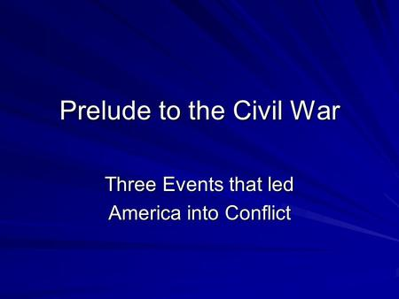 Prelude to the Civil War Three Events that led America into Conflict.
