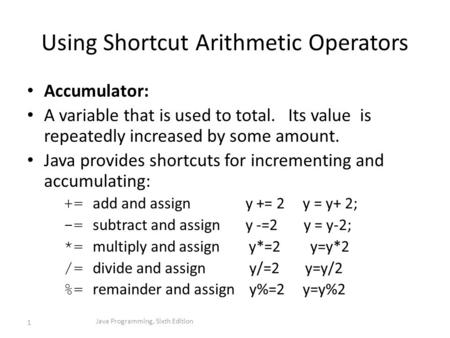 Using Shortcut Arithmetic Operators Accumulator: A variable that is used to total. Its value is repeatedly increased by some amount. Java provides shortcuts.
